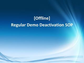 [Offline] Regular Demo Deactivation SOP