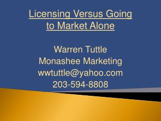 Licensing Versus Going to Market Alone Warren Tuttle Monashee Marketing wwtuttle@yahoo