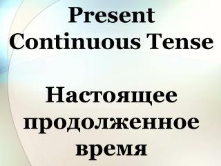 Present  Continuous  Tense Настоящее продолженное время
