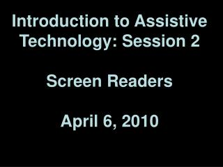 Introduction to Assistive Technology: Session 2 Screen Readers April 6, 2010