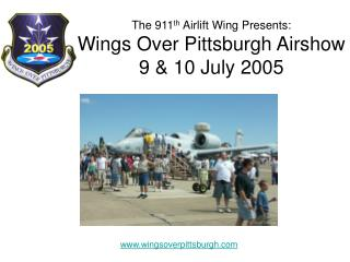 The 911 th  Airlift Wing Presents: Wings Over Pittsburgh Airshow 9 & 10 July 2005