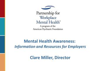 Mental Health Awareness:   Information and Resources for Employers  Clare Miller, Director