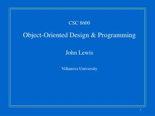 CSC 8600 Object-Oriented Design & Programming John Lewis Villanova University