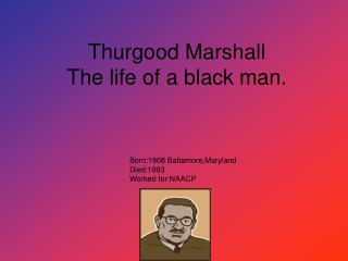Thurgood Marshall  The life of a black man.
