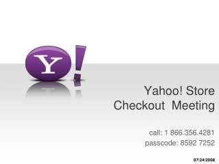 Yahoo! Store Checkout  Meeting call: 1 866.356.4281  passcode: 8592 7252