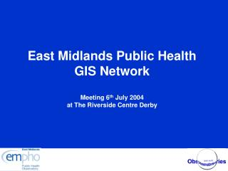 East Midlands Public Health GIS Network Meeting 6 th  July 2004 at The Riverside Centre Derby