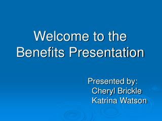 Welcome to the Benefits Presentation Presented by :  Cheryl  Brickle Katrina Watson