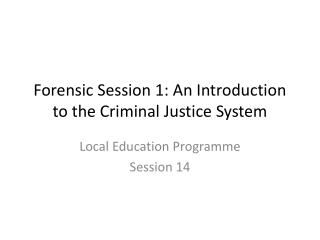 Forensic Session 1: An Introduction to the Criminal Justice System