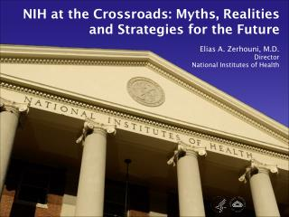 NIH at the Crossroads: Myths, Realities and Strategies for the Future Elias A. Zerhouni, M.D.