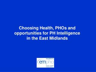 Choosing Health, PHOs and opportunities for PH Intelligence in the East Midlands