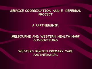 SERVICE COORDINATION AND E –REFERRAL PROJECT A PARTNERSHIP:
