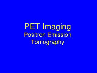 PET Imaging P ositron  E mission  T omography