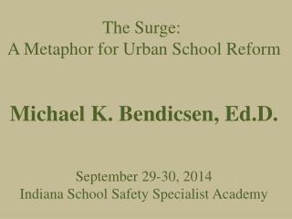 The Surge:  A Metaphor for Urban School Reform Michael K. Bendicsen, Ed.D. September 29-30, 2014