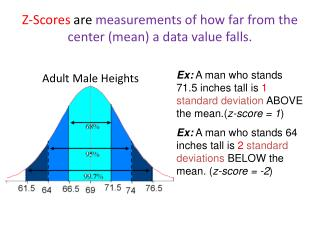 Z-Scores  are  measurements of how far from the center (mean) a data value falls.