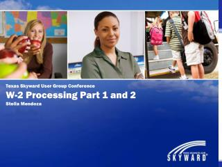 Texas Skyward User Group Conference W-2 Processing Part 1 and 2 Stella Mendoza