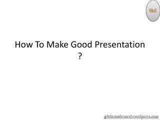 How To Make Good Presentation ?