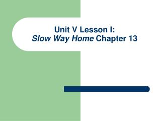 Unit V Lesson I:  Slow Way Home  Chapter 13