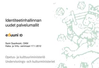 Identiteetinhallinnan uudet palvelumallit    Sami Saarikoski, OKM Haka- ja Virtu -seminaari 17.1.2012