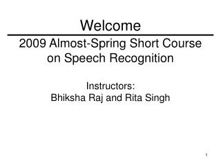 2009 Almost-Spring Short Course on Speech Recognition Instructors:  Bhiksha Raj and Rita Singh