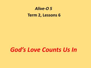 Alive-O 5  Term 2, Lessons 6 God's Love Counts Us In