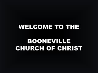 WELCOME TO THE  BOONEVILLE  CHURCH OF CHRIST