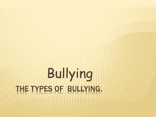 THE TYPES OF  BULLYING.