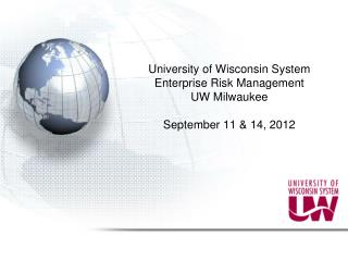 University of Wisconsin System Enterprise Risk Management UW Milwaukee September 11 & 14, 2012