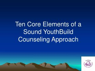 Ten Core Elements of a Sound YouthBuild Counseling Approach