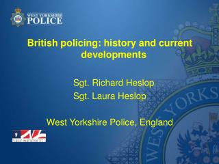 British policing: history and current developments Sgt. Richard Heslop Sgt. Laura Heslop