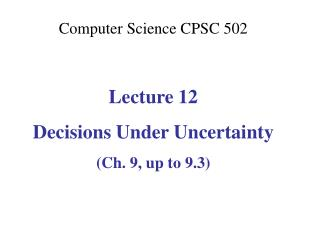 Computer Science CPSC  502 Lecture 12 Decisions Under Uncertainty (Ch. 9, up to 9.3)