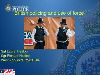 British policing and use of force Sgt Laura  Heslop Sgt Richard Heslop