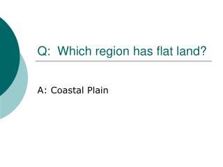 Q:  Which region has flat land?