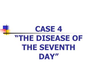 "CASE 4  ""THE DISEASE OF THE SEVENTH DAY"""