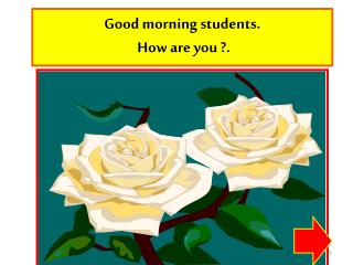 Good morning students.  How are you ?.