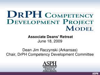Associate Deans  Retreat June 18, 2009  Dean Jim Raczynski Arkansas Chair, DrPH Competency Development Committee