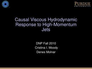 Causal Viscous Hydrodynamic Response to High-Momentum Jets DNP Fall 2010  Cristina I. Moody