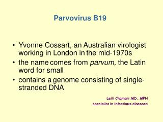Parvovirus B19 Yvonne Cossart, an Australian virologist working in London in the mid-1970s