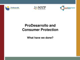 ProDesarrollo  and  Consumer Protection What have we done?