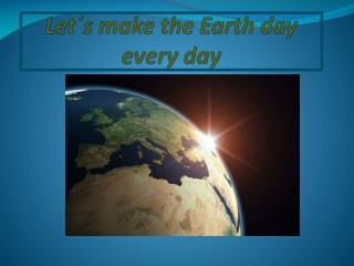 Let´s  make  the Earth day every day