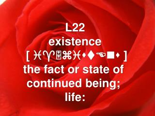 L22 existence  [  i^5zistEns  ] the fact or state of  continued being;  life: