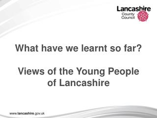 What have we learnt so far? Views of the Young People of Lancashire