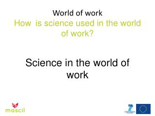 World of work How  is  science used  in the world of work ?