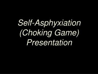 Self-Asphyxiation  (Choking Game) Presentation