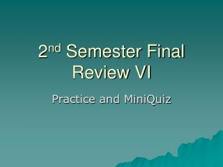 2 nd  Semester Final Review VI