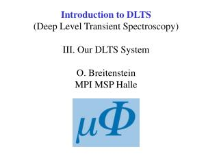 Introduction to DLTS Deep Level Transient Spectroscopy  III. Our DLTS System  O. Breitenstein MPI MSP Halle
