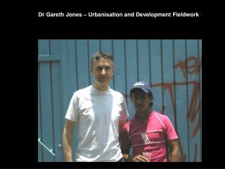 Dr Gareth Jones – Urbanisation and Development Fieldwork