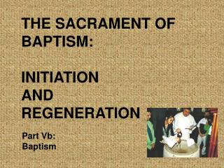 THE SACRAMENT OF BAPTISM: INITIATION  AND  REGENERATION