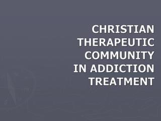 CHRISTIAN  THERAPEUTIC COMMUNITY  IN ADDICTION TREATMENT