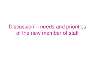 Discussion – needs and priorities of the new member of staff