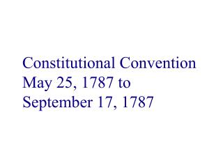 Constitutional Convention May 25, 1787 to September 17, 1787